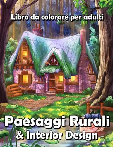 Paesaggi Rurali & Interior Design: Libro da colorare per adulti con paesaggi, case decorate e rilassanti scene naturali, antistress !.