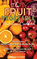 The Fruit and Vegetable Nutrition Cookbook: The Ultimate Kitchen Healthy Cookbook Guide to Cholesterol Lowering and Prevent Cancer (2021)