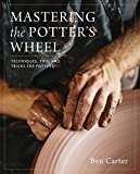 Mastering the Potter's Wheel: Techniques, Tips, and Tricks for Potters (Mastering Ceramics)