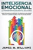 Inteligencia Emocional: La transformación mental de 21 días para dominar sus emociones, mejorar sus habilidades sociales y lograr mejores y más felices relaciones