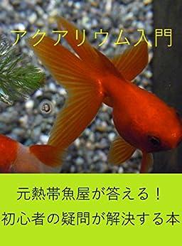 [アクアリウム愛好家 西沢清太郎]の『アクアリウム入門』: 元熱帯魚屋が答える!初心者の疑問が解決する本