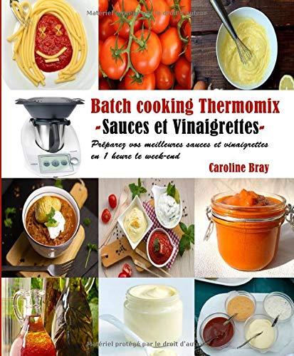 Batch cooking Thermomix - Sauces et Vinaigrettes -: Préparez vos meilleures sauces et vinaigrettes en 1 heure le week-end