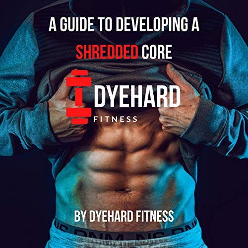 A Guide to Developing a Shredded Core Audiobook By DyeHard Fitness,                                                                                        Joey Dye cover art