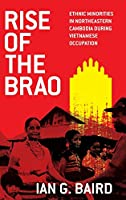 Rise of the Brao: Ethnic Minorities in Northeastern Cambodia During Vietnamese Occupation (New Perspectives in Southeast Asian Studies)