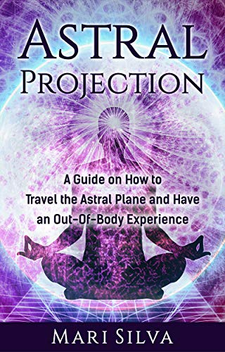 Astral Projection: A Guide on How to Travel the Astral Plane and Have an Out-Of-Body Experience (English Edition)
