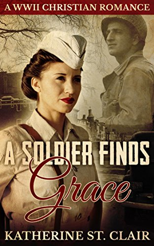 A Soldier Finds Grace: A World War II Christian Romance by [Katherine St. Clair]
