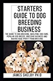 STARTERS GUIDE TO DOG BREEDING BUSINESS: The Guide To Dog Breeding, Whelping, Dog Care, Popular Dog Breeds, Breeding Business And Making Huge Profit From Breeding