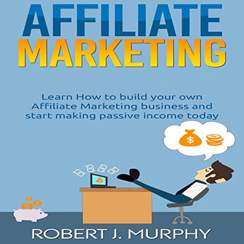 Affiliate Marketing: Learn How to Build Your Own Affiliate Marketing Business and Start Making Passive Income Today audiobook cover art