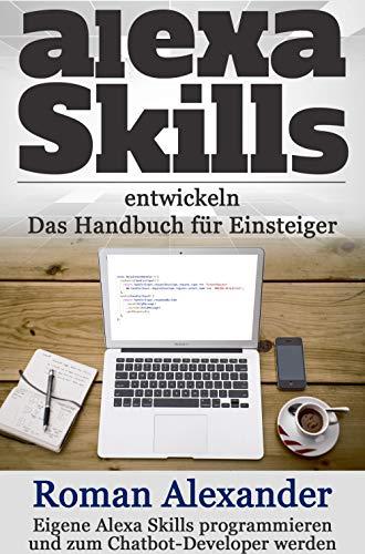 Alexa Skills entwickeln:  Das Handbuch für Einsteiger: Eigene Alexa Skills programmieren und zum Chatbot-Developer werden (Smart Home System 4)