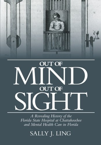 Out of Mind, Out of Sight: A Revealing History of the Florida State Hospital at Chattahoochee and Mental Health Care in