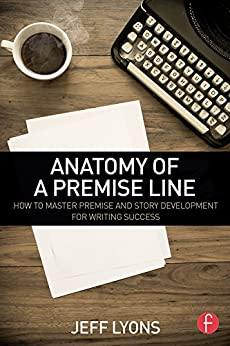 Anatomy of a Premise Line: How to Master Premise and Story Development for Writing Success by [Jeff Lyons]