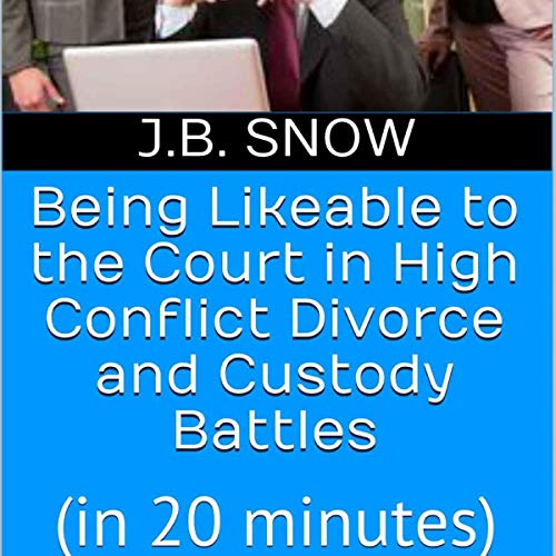 Being Likeable to the Court in High Conflict Divorce and Custody Battles (in 20 Minutes) audiobook cover art