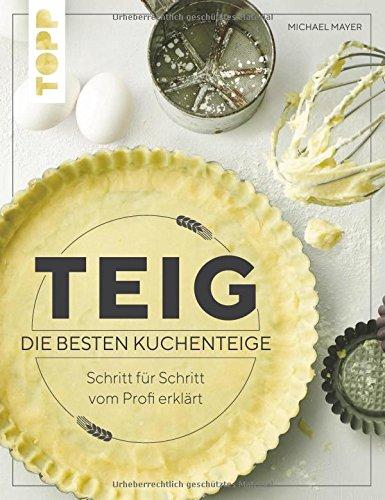 Teig. Die besten Kuchenteige Schritt für Schritt vom Profi erklärt: Das erste Nachschlagewerk zu den beliebtesten Teigarten: Quark-Öl-Teig, Hefeteig, Plunderteig, Mürbteig und Co.