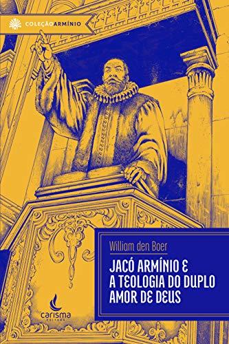 Jacó Armínio: e a teologia do duplo amor de Deus