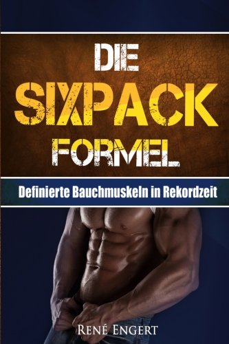 Die SIXPACK Formel: Definierte Bauchmuskeln in Rekordzeit (Sixpack bekommen, Abnehmen ohne Hunger, Fett verbrennen, Muskelaufbau, Stoffwechsel ankurbeln, Fitness, Sixpack Ernährung, Trainingsplan)