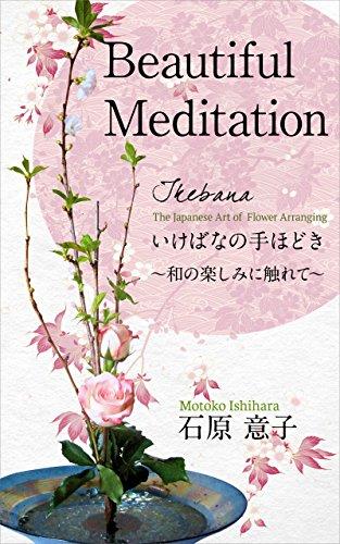 Beautiful Meditation Ikebana the Japanese art of flower arranging: Ikebananotehodokiwanotanoshiminifurete darasuhanadayori (Japanese Edition)
