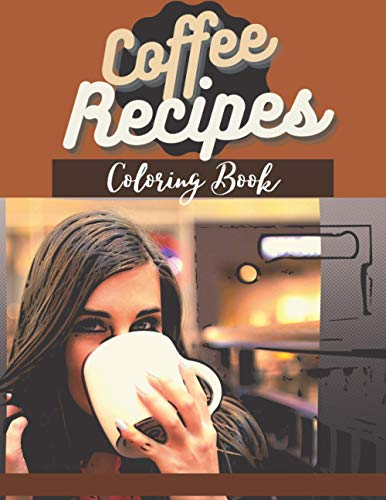 Coffee Recipes Coloring Book: For Adults   Relaxation & Stress Relieving   Easy & Tasty & Quick Coffee Recipes   Gift Book for Coffeine Lovers, for ... Animals, Nature to Color   Cooking Master  