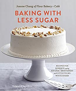 Baking with Less Sugar: Recipes for Desserts Using Natural Sweeteners and Little-to-No White Sugar by [Joanne Chang, Joseph De Leo]