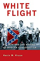 White Flight: Atlanta and the Making of Modern Conservatism (Politics and Society in Twentieth-Century America)