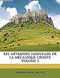 Les Methodes Nouvelles de La Mecanique Celeste Volume 1