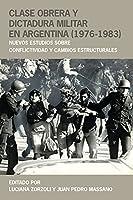 Clase Obrera Y Dictadura Militar En Argentina (1976-1983): Nuevos Estudios Sobre Conflictividad Y Cambios Estructurales (Historia y Ciencias Sociales)