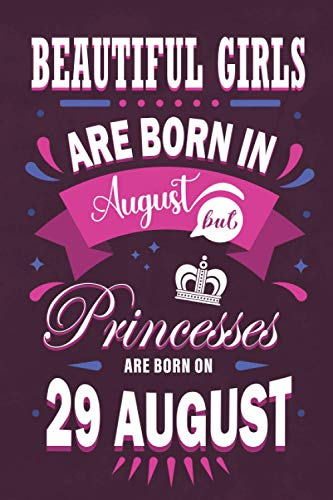 Princesses Are Born On 29 August Notebook / Journal: Gift For AUGUST Present Card Alternative, Girl Women Born On 29 AUGUST Gift. Handy College Ruled ... Work Or Pleasure. 6X9 Inch 120 Page.
