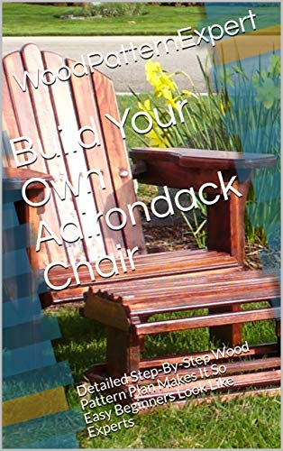 Build Your Own Adirondack Chair: Detailed Step-By-Step Wood Pattern Plan Makes It So Easy Beginners Look Like Experts