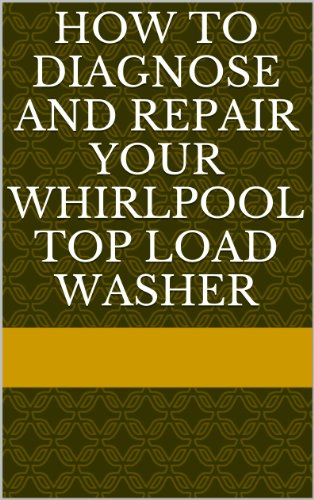 How to Diagnose and Repair your Whirlpool Top Load Washer (English Edition)