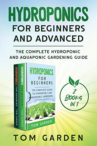Hydroponics for Beginners and Advanced (2 Books in 1): The Complete Hydroponic and Aquaponic Gardening Guide by [Tom Garden]