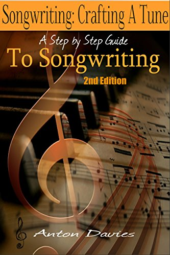 Songwriting - Crafting A Tune: A Step By Step Guide To Songwriting (2nd Edition) (singer, lyrics, music lyrics, singing, songwriter, writing songs) by [Anton Davies]