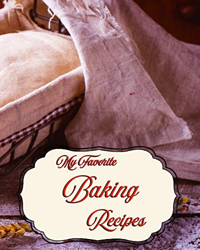My Favorite Baking Recipes: To Keep Track of my Favorite Bakery Methods and Foods