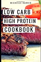 Low Carb High Protein Cookbook: Easy And Delicious High Protein Low Carb Diet Recipes For Burning Fat (Low Carb Cookbook)