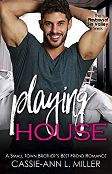 Playing House: A Small Town Brother's Best Friend Romance (The Playboys of Sin Valley Book 1) by [Cassie-Ann L. Miller]