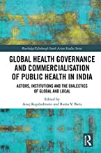 Global Health Governance and Commercialisation of Public Health in India: Actors, Institutions and the Dialectics of Global and Local (Routledge/Edinburgh South Asian Studies Series)