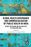 Global Health Governance and Commercialisation of Public Health in India: Actors, Institutions and the Dialectics of Global and Local (Routledge/Edinburgh South Asian Studies Series) (English Edition)