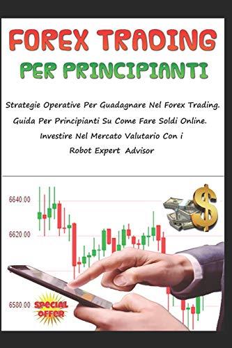 FOREX TRADING PER PRINCIPIANTI: Strategie Operative Per Guadagnare Nel Forex Trading. Libro Per Principianti Su Come Fare Soldi Online. Investire Nel Mercato Valutario Con i Robot Expert Advisor