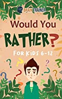 Would You Rather For Kids 6-12: Hilarious Questions Of Wild, Funny & Silly Scenarios To Get Your Kids Thinking!