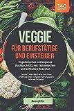 Veggie für Berufstätige und Einsteiger: Vegetarisches und veganes Kochbuch XXL mit 140 einfachen und schnellen Rezepten: Gesund Leben durch eine ... 14 Tage Ernährungsplan + Nährwertangaben)