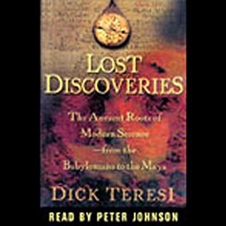 Lost Discoveries     The Ancient Roots of Modern Science from the Babylonians to the Mayans              By:                                                                                                                                 Dick Teresi                               Narrated by:                                                                                                                                 Peter Johnson                      Length: 14 hrs and 37 mins     292 ratings     Overall 3.5