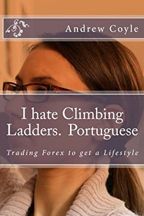 I Hate Climbing Ladders.(Portuguese): Trading Forex to Get a Lifestyle: 3