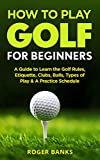 How to Play Golf For Beginners: A Guide to Learn the Golf Rules, Etiquette, Clubs, Balls, Types of...