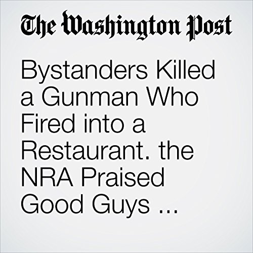 Bystanders Killed a Gunman Who Fired into a Restaurant. the NRA Praised Good Guys with Guns. copertina