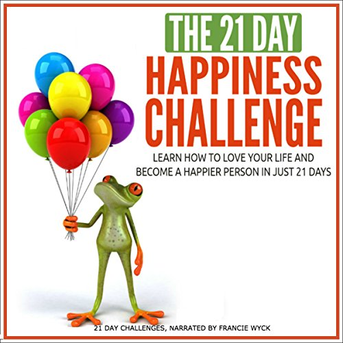 The 21-Day Happiness Challenge - Learn How to Love Your Life and Become a Happier Person in Just 21 Days audiobook cover art