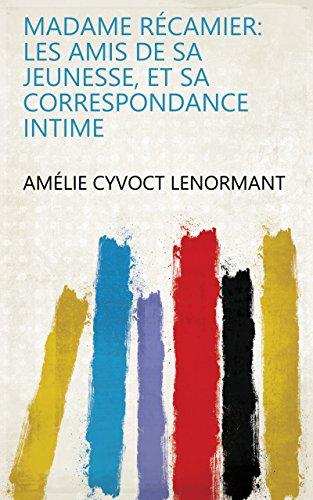 Madame Récamier: les amis de sa jeunesse, et sa correspondance intime (French Edition)