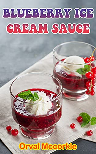 BLUEBERRY ICE CREAM SAUCE: 150 recipe Delicious and Easy The Ultimate Practical Guide Easy bakes Recipes From Around The World blueberry ice cream sauce cookbook (English Edition)
