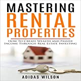 Mastering Rental Properties: How to Create Wealth and Passive Income Through Real Estate Investing - Adidas Wilson