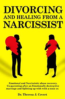 Divorcing and Healing from a Narcissist: Emotional and Narcissistic Abuse Recovery. Co-parenting after an Emotionally destructive Marriage and Splitting up with with a toxic ex by [Dr.Theresa J. Covert]