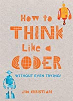 How to Think Like a Coder: Without Even Trying (Without Even Trying!)