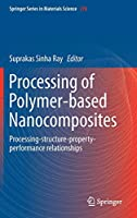 Processing of Polymer-based Nanocomposites: Processing-structure-property-performance relationships (Springer Series in Materials Science (278))