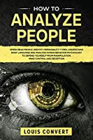 How to Analyze People: Speed Read People, Identify Personality Types, Understand Body Language and Analyze Human Behavior Psychology to Defend Yourself from Manipulation, Mind Control and Deception